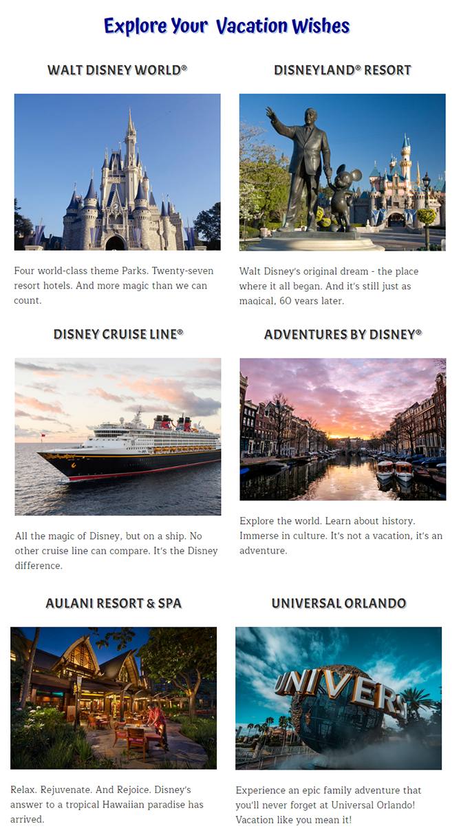 Walt Disney World® vacations, Disney Cruise Line® vacations, Disneyland® vacations, Adventures by Disney® vacations, Aulani vacations, and Universal Orlando® Resort vacations